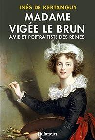 Madame Vigée Le Brun : Amie et portraitiste des reines par Inès de Kertanguy