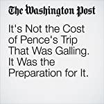 It's Not the Cost of Pence's Trip That Was Galling. It Was the Preparation for It. | Philip Bump