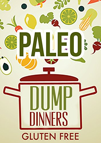 Whole Food: Paleo Diet Dump Dinners-Grain Free Dairy Free Meals In One Pot by Mike Woods