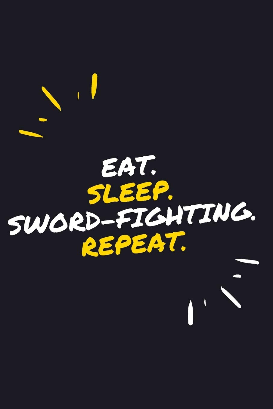 """EAT. SLEEP. SWORD-FIGHTING. REPEAT.: 6"""" X 9"""" 110 Page Lined Journal / Blank Lined Journal For Kids, Ramen , Student, School, Women, Girls, Boys, Men, ... 110 Pages, 6x9, Soft Cover, Matte Finish"""