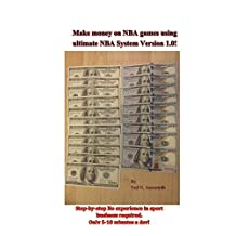 Make money on NBA games using ultimate NBA System Version 1.0!: Step-by-step No experience in sport business required. Only 5-10 minutes a day!