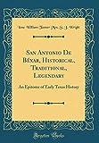San Antonio De Béxar, Historical, Traditional, Legendary: An Epitome of Early Texas History (Classic Reprint)