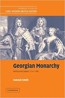 Georgian Monarchy: Politics and Culture, 1714-1760 (Cambridge Studies in Early Modern British History) 1st edition by Smith, Hannah (2010)