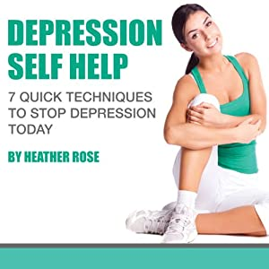 Depression Self Help: 7 Quick Techniques to Stop Depression Today! Audiobook