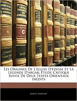 Les Origines De L'église D'édesse Et La Légende D'abgar: Étude Critique Suivie De Deux Textes Orientaux Inédits