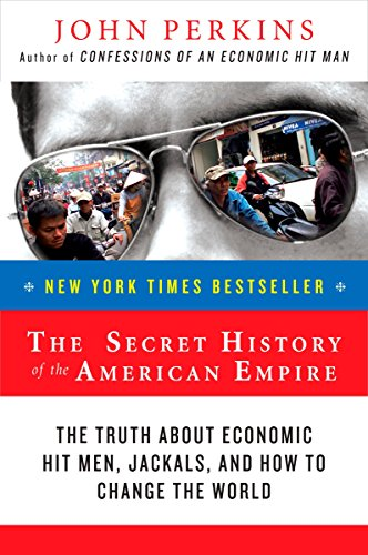 The Secret History of the American Empire: The Truth About Economic Hit Men, Jackals, and How to Change the World (John