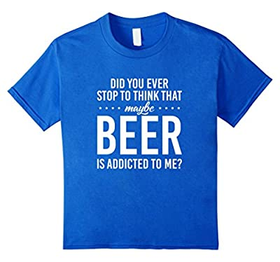Maybe beer is addicted to me Funny Drinking T-Shirt
