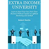 Extra Income University: Learn to Start Your Own Part-Time Business Without Capital via Affiliate Marketing and...