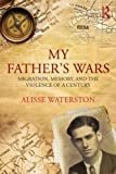 My Father's Wars: Migration, Memory, and the Violence of a Century, Alisse Waterston, 0415859182