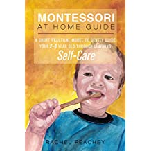 Montessori at Home Guide: A Short Practical Model to Gently Guide Your 2 to 6-Year-Old Through Learning Self-Care