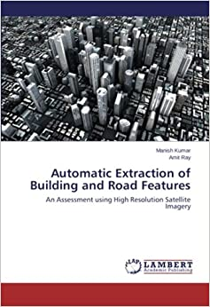 Book Automatic Extraction of Building and Road Features: An Assessment using High Resolution Satellite Imagery