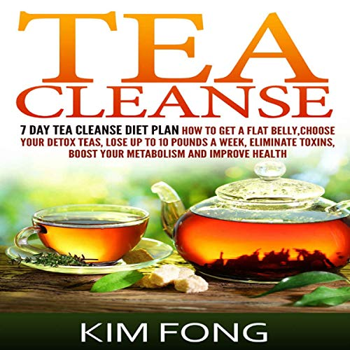 Tea Cleanse: 7 Day Tea Cleanse Diet Plan: How to Get a Flat Belly, Choose Your Detox Teas, Lose up to 10 Pounds a Week, Eliminate Toxins, Boost Your Metabolism and Improve Health by Kim Fong