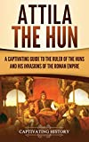 Attila the Hun: A Captivating Guide to the Ruler of the Huns and His Invasions of the Roman Empire