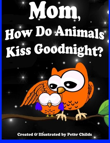 Mom, How Do Animals Kiss Goodnight?: Owen discovers mama's love (Goodnight Series) (Volume 2) pdf