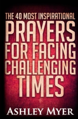 Prayers: The 40 Most Inspirational Prayers for Facing Challenging Times: Find Hope and Comfort in These Essential Prayers for Facing Troubling (Inspirational Prayer)