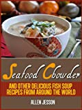 Seafood Chowder, Clam Chowder and other delicious fish soup recipes from around the world (The Soup Collection Book 5)