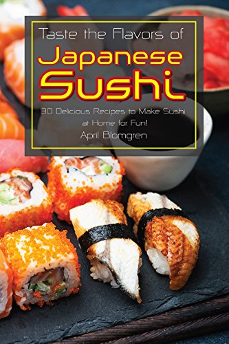 Taste the Flavors of Japanese Sushi: 30 Delicious Recipes to Make Sushi at Home for Fun! by April Blomgren
