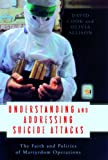 Understanding and Addressing Suicide Attacks: The Faith and Politics of Martyrdom Operations (Praeger Security International)