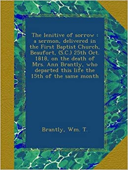 The lenitive of sorrow : a sermon, delivered in the First Baptist Church, Beaufort, (S.C.) 25th Oct. 1818, on the death of Mrs. Ann Brantly, who departed this life the 15th of the same month
