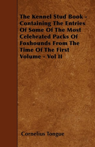 The Kennel Stud Book - Containing The Entries Of Some Of The Most Celebrated Packs Of Foxhounds From The Time Of The First Volume - Vol II