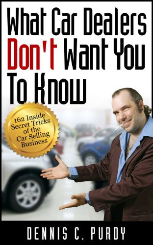What Car Dealers Don't Want You To Know--162 Inside Secret Tricks of the Car Selling Business