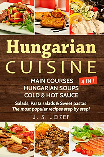 Hungarian Cuisine            4 IN 1: Main courses: Hungarian Cookbooks in English for Beginners, Hungarian soups, Cold & Hot sauces  Salads, Pasta salads & Sweet pastas (Hungarian Cuisine    4 IN 1) by J. S. JOZEF
