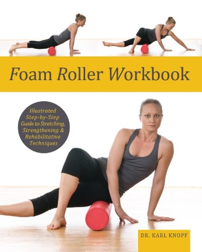 Foam Roller Workbook: Illustrated Step-by-Step Guide to Stretching, Strengthening and Rehabilitative - Foam Strengthening