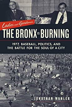 Ladies and Gentlemen, the Bronx Is Burning: 1977, Baseball, Politics, and the Battle for the Soul of a City by [Mahler, Jonathan]