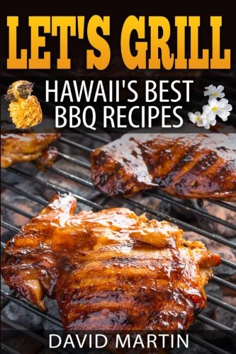 Let's Grill! Hawaii's Best BBQ Recipes: Barbecue Grilling, Smoking, and Slow Cooking Meats, Fish, Seafood, Sides, Vegetables, and Desserts (Volume 6) (Best Hawaiian Dessert Recipes)