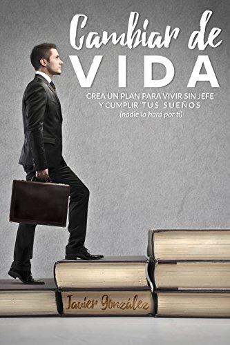 Descargar Libro Cambiar De Vida: Crea Un Plan Para Vivir Sin Jefe Y Cumplir Tus Sueños Javier González