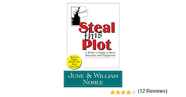 steal this plot a writer s guide to story structure and  steal this plot a writer s guide to story structure and plagiarism classic wisdom on writing kindle edition by william noble noble