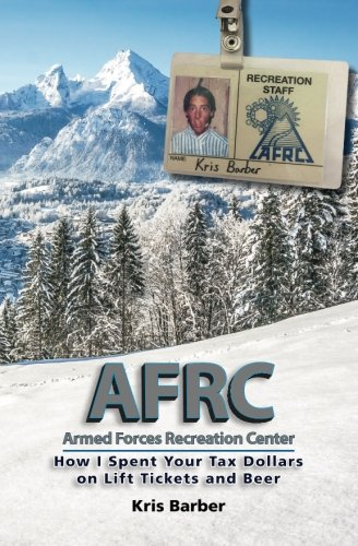 AFRC: Armed Forces Recreation Center: How I Spent Your Tax Dollars on Lift Tickets and Beer (AFRC Series) (Volume 1)