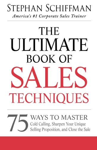 The Ultimate Book of Sales Techniques: 75 Ways To Master Cold Calling, Sharpen Your Unique Selling Proposition, And Clos