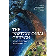 The Postcolonial Church: Bible, Theology, and Mission