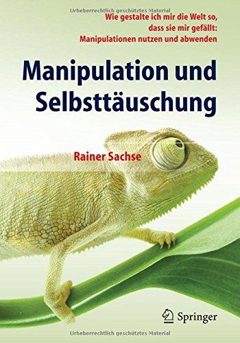 Read Online Manipulation und Selbsttäuschung: Wie gestalte ich mir die Welt so, dass sie mir gefällt: Manipulationen nutzen und abwenden (German Edition) PDF