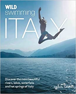 Wild Swimming Italy: Discover the Most Beautiful Rivers, Lakes, Waterfalls and Hot Springs of Italy
