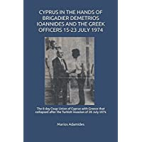 CYPRUS IN THE HANDS OF BRIGADIER DEMETRIOS IOANNIDES AND THE GREEK OFFICERS 15-23 JULY 1974: The 8 day Coup Union of Cyprus with Greece that collapsed after the Turkish invasion of 20 July 1974