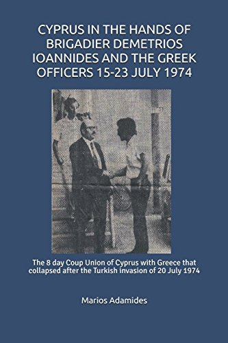 Read Online CYPRUS IN THE HANDS OF BRIGADIER DEMETRIOS IOANNIDES AND THE GREEK OFFICERS 15-23 JULY 1974: The 8 day Coup Union of Cyprus with Greece that collapsed after the Turkish invasion of 20 July 1974 ebook