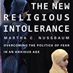 The New Religious Intolerance: Overcoming the Politics of Fear in an Anxious Age | Martha C. Nussbaum