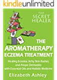 The Aromatherapy Eczema Treatment: The Professional Aromatherapist's Guide to Healing Eczema,  Itchy Skin Rashes and Atopic Dermatitis with  Essential ... Medicine. (The Secret Healer Book 5)