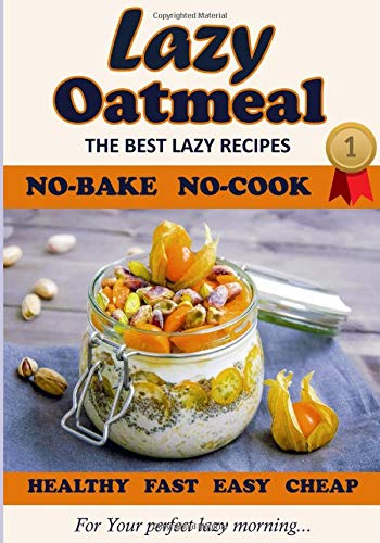 Lazy Oatmeal. The Best recipes. No-Bake, No-Cook. For Your perfect lazy morning. Healthy, Cheap, Fast and Easy.
