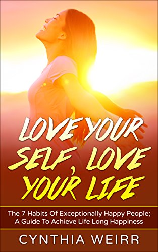 Love Your Self Life Habits Of Exceptionally Happy People A Guide To Achieve Long Happiness Improvement Book 1 Kindle Edition