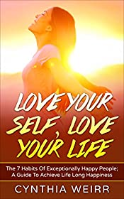 Love Your Self, Love Your Life: Habits Of Exceptionally Happy People; A Guide To Achieve Life Long Happiness (Self Improvement Book 1)
