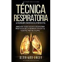 Técnica respiratoria - La respiración como origen de la energía vital: Aprende todo sobre los efectos positivos de la respiración en tu cuerpo, mente y alma