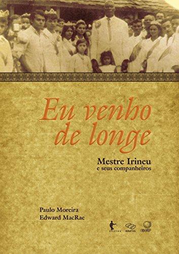 Eu venho de longe: mestre Irineu e seus companheiros (Portuguese Edition)