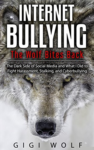 Internet Bullying: The Wolf Bites Back: The Dark Side of Social Media and What I Did to Fight Harassment, Stalking, and Cyberbullying by [Wolf, Gigi]