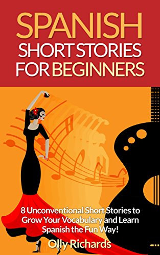 Spanish Short Stories For Beginners: 8 Unconventional Short Stories to Grow Your Vocabulary and Learn Spanish the Fun Way! (Spanish Edition)