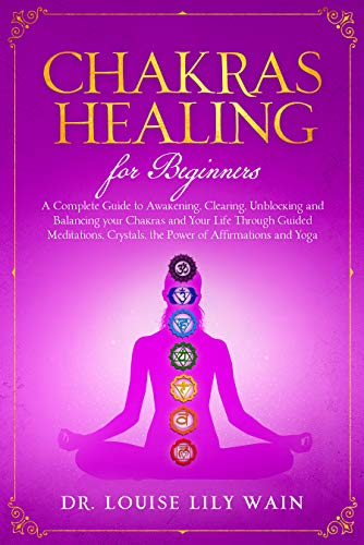 Chakra Healing For Beginners: A Complete Guide to Awakening, Clearing, Unblocking and Balancing your Chakras and Your Life Through Guided meditations, ...