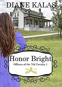 Honor Bright: :  A winsome young woman travels to Ft. Lincoln, Dakota Territory, engaged to  one of Custer's officers and falls in love with another, the ... (Officers of the 7th Cavalry Book 1) by [Kalas, Diane]