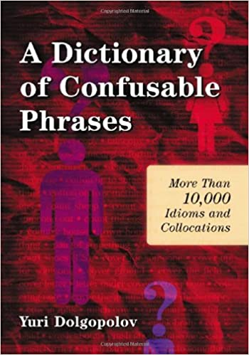 A Dictionary of Confusable Phrases: More Than 10,000 Idioms and Collocations